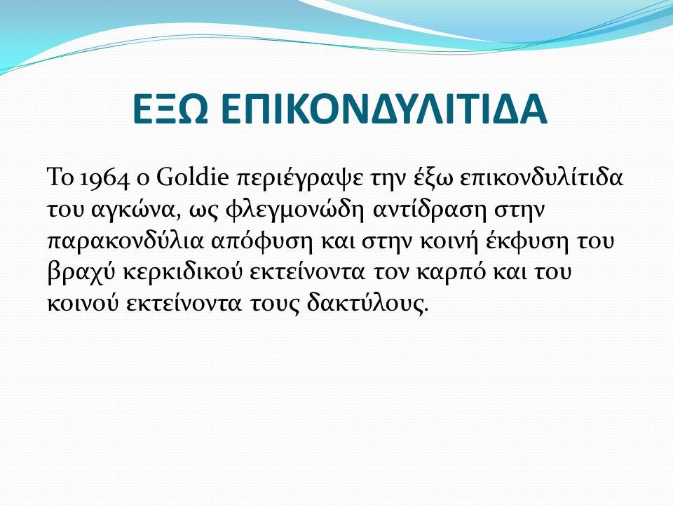 ΕΞΩ ΕΠΙΚΟΝΔΥΛΙΤΙΔΑ To 1964 ο Goldie περιέγραψε την έξω επικονδυλίτιδα του αγκώνα, ως φλεγμονώδη αντίδραση στην παρακονδύλια απόφυση και στην κοινή έκφ