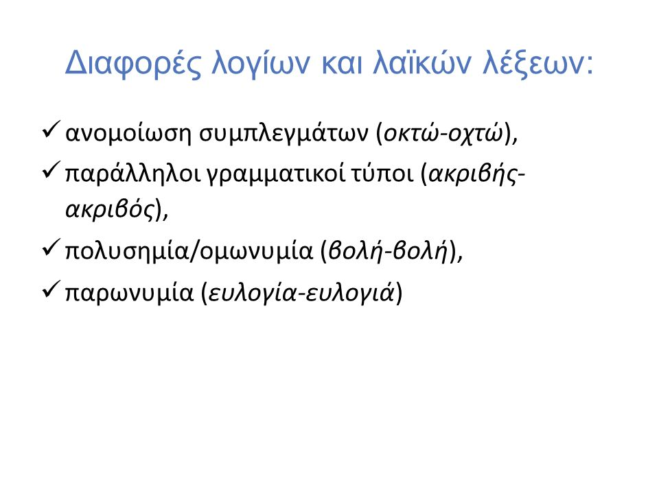 Διαφορές λογίων και λαϊκών λέξεων: ανομοίωση συμπλεγμάτων (οκτώ-οχτώ), παράλληλοι γραμματικοί τύποι (ακριβής- ακριβός), πολυσημία/ομωνυμία (βολή-βολή), παρωνυμία (ευλογία-ευλογιά)