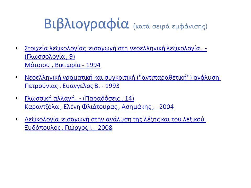 Βιβλιογραφία (κατά σειρά εμφάνισης) Στοιχεία λεξικολογίας :εισαγωγή στη νεοελληνική λεξικολογία. - (Γλωσσολογία, 9) Μότσιου, Βικτωρία - 1994 Στοιχεία