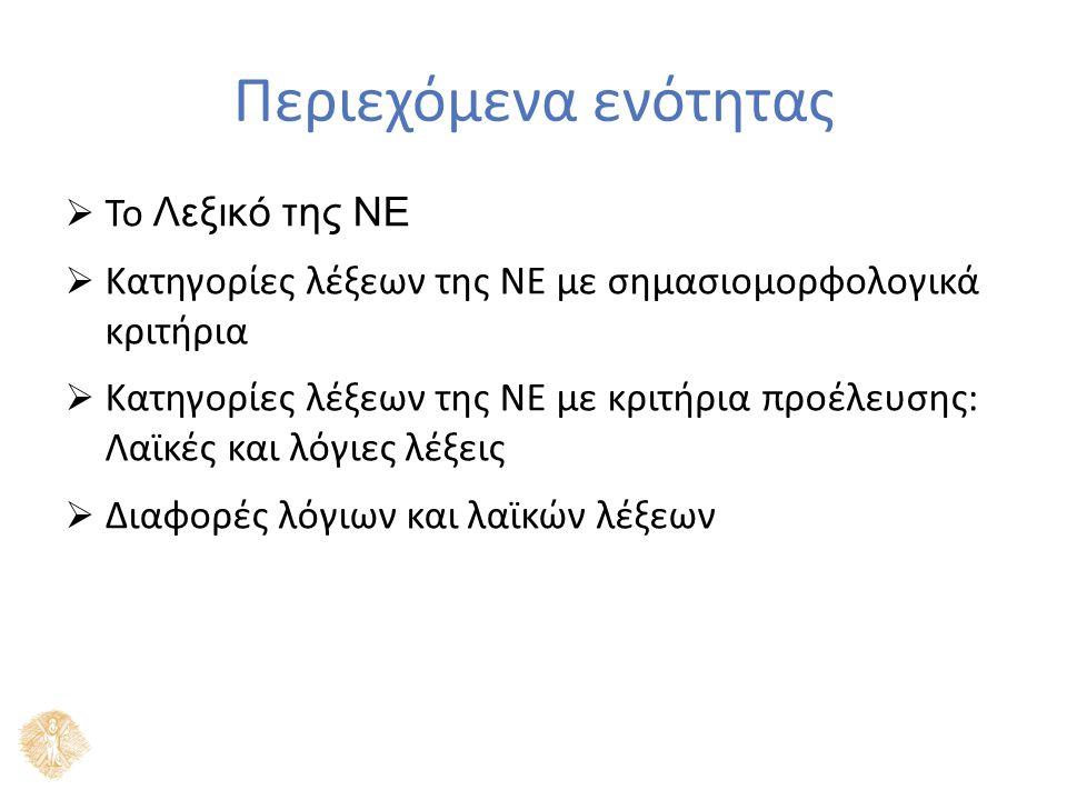Το λεξικό της ΝΕ  ΝΕ: διαχυτική γλώσσα (Ράλλη (2005: 100)) Κατηγορίες λέξεων της ΝΕ με σημασιομορφολογικά κριτήρια: - Πολυμορφηματικές (ονόματα, ρήματα, επίθετα, επιρρήματα) - Μονομορφηματικές (μη αναλύσιμες λέξεις, επιρρήματα τόπου, χρόνου) - Γραμματικές μονομορφηματικές (μόρια, άρθρα, σύνδεσμοι) - Κενές περιεχομένου (π.χ.