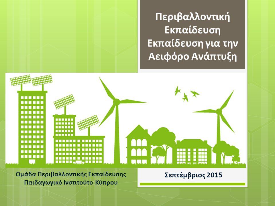 Περιβαλλοντική Εκπαίδευση Εκπαίδευση για την Αειφόρο Ανάπτυξη Σεπτέμβριος 2015 Ομάδα Περιβαλλοντικής Εκπαίδευσης Παιδαγωγικό Ινστιτούτο Κύπρου