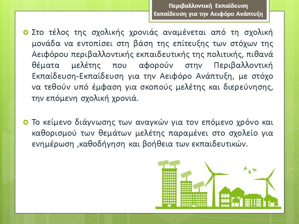  Στο τέλος της σχολικής χρονιάς αναμένεται από τη σχολική μονάδα να εντοπίσει στη βάση της επίτευξης των στόχων της Αειφόρου περιβαλλοντικής εκπαιδευτικής της πολιτικής, πιθανά θέματα μελέτης που αφορούν στην Περιβαλλοντική Εκπαίδευση-Εκπαίδευση για την Αειφόρο Ανάπτυξη, με στόχο να τεθούν υπό έμφαση για σκοπούς μελέτης και διερεύνησης, την επόμενη σχολική χρονιά.
