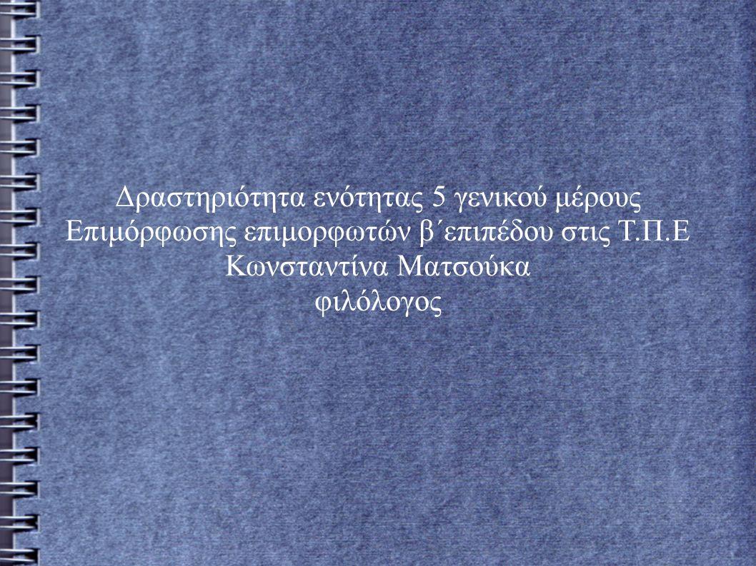 Δραστηριότητα ενότητας 5 γενικού μέρους Επιμόρφωσης επιμορφωτών β΄επιπέδου στις Τ.Π.Ε Κωνσταντίνα Ματσούκα φιλόλογος