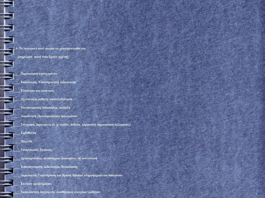 1.4. Το λογισμικό αυτό μπορεί να χρησιμοποιηθεί για: (σημείωσε αυτά που έχουν σχέση): ____ Παρουσίαση περιεχομένου ____ Επανάληψη, Υποστηρικτική Διδασ