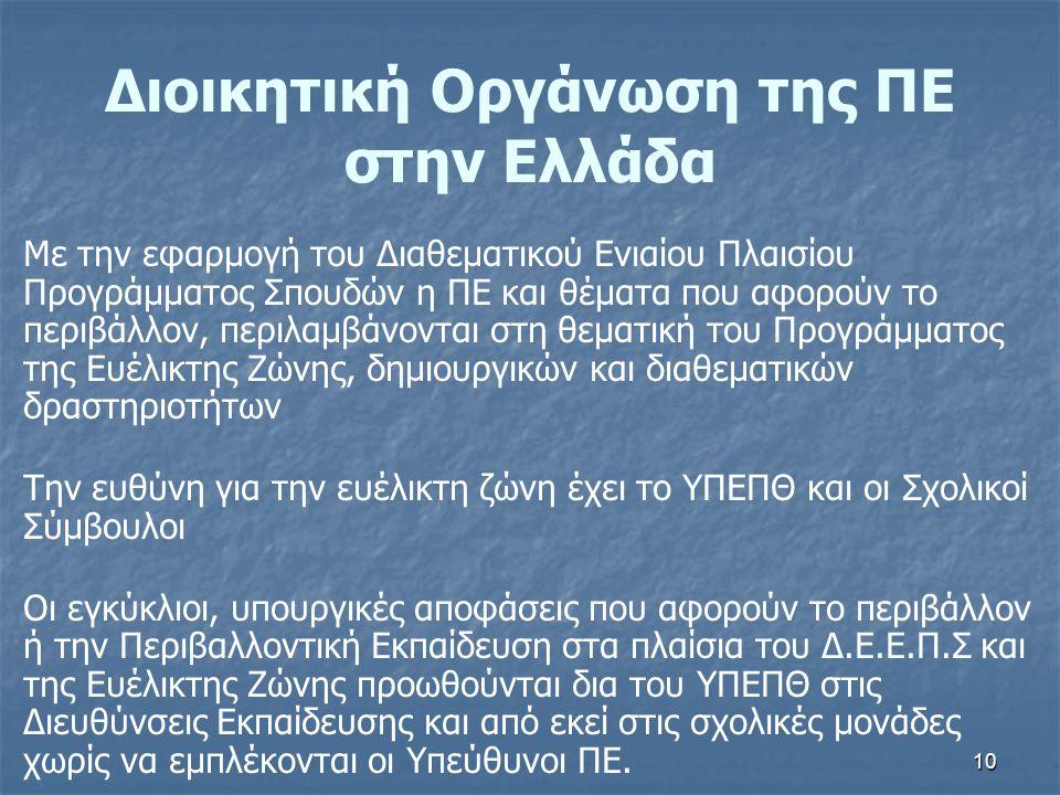 10 Διοικητική Οργάνωση της ΠΕ στην Ελλάδα Με την εφαρμογή του Διαθεματικού Ενιαίου Πλαισίου Προγράμματος Σπουδών η ΠΕ και θέματα που αφορούν το περιβάλλον, περιλαμβάνονται στη θεματική του Προγράμματος της Ευέλικτης Ζώνης, δημιουργικών και διαθεματικών δραστηριοτήτων Την ευθύνη για την ευέλικτη ζώνη έχει το ΥΠΕΠΘ και οι Σχολικοί Σύμβουλοι Οι εγκύκλιοι, υπουργικές αποφάσεις που αφορούν το περιβάλλον ή την Περιβαλλοντική Εκπαίδευση στα πλαίσια του Δ.Ε.Ε.Π.Σ και της Ευέλικτης Ζώνης προωθούνται δια του ΥΠΕΠΘ στις Διευθύνσεις Εκπαίδευσης και από εκεί στις σχολικές μονάδες χωρίς να εμπλέκονται οι Υπεύθυνοι ΠΕ.