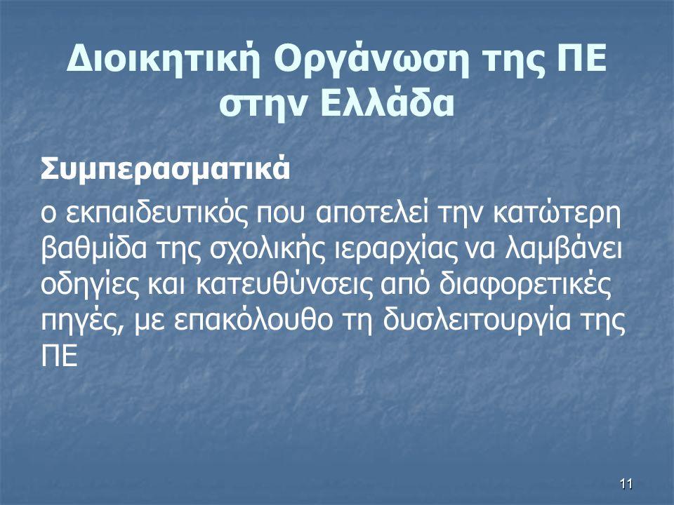 11 Διοικητική Οργάνωση της ΠΕ στην Ελλάδα Συμπερασματικά ο εκπαιδευτικός που αποτελεί την κατώτερη βαθμίδα της σχολικής ιεραρχίας να λαμβάνει οδηγίες και κατευθύνσεις από διαφορετικές πηγές, με επακόλουθο τη δυσλειτουργία της ΠΕ