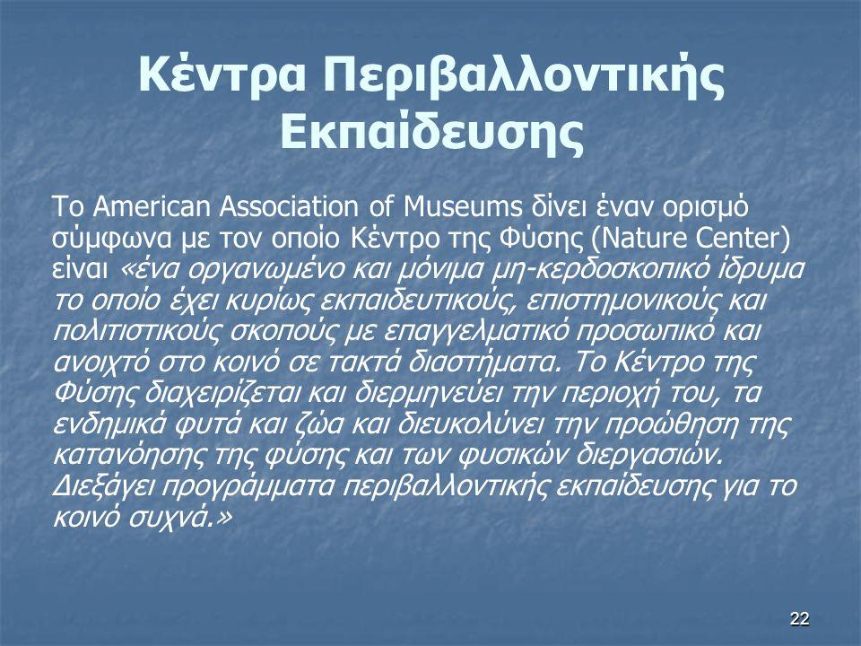 22 Κέντρα Περιβαλλοντικής Εκπαίδευσης Το American Association of Museums δίνει έναν ορισμό σύμφωνα με τον οποίο Κέντρο της Φύσης (Nature Center) είναι «ένα οργανωμένο και μόνιμα μη-κερδοσκοπικό ίδρυμα το οποίο έχει κυρίως εκπαιδευτικούς, επιστημονικούς και πολιτιστικούς σκοπούς με επαγγελματικό προσωπικό και ανοιχτό στο κοινό σε τακτά διαστήματα.