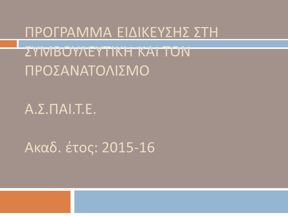 ΠΡΟΓΡΑΜΜΑ ΕΙΔΙΚΕΥΣΗΣ ΣΤΗ ΣΥΜΒΟΥΛΕΥΤΙΚΗ ΚΑΙ ΤΟΝ ΠΡΟΣΑΝΑΤΟΛΙΣΜΟ Α. Σ. ΠΑΙ. Τ. Ε. Ακαδ. έτος : 2015-16