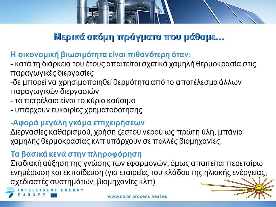 www.solar-process-heat.eu Μερικά ακόμη πράγματα που μάθαμε… Η οικονομική βιωσιμότητα είναι πιθανότερη όταν: - κατά τη διάρκεια του έτους απαιτείται σχετικά χαμηλή θερμοκρασία στις παραγωγικές διεργασίες -δε μπορεί να χρησιμοποιηθεί θερμότητα από το αποτέλεσμα άλλων παραγωγικών διεργασιών - το πετρέλαιο είναι το κύριο καύσιμο - υπάρχουν ευκαιρίες χρηματοδότησης -Αφορά μεγάλη γκάμα επιχειρήσεων Διεργασίες καθαρισμού, χρήση ζεστού νερού ως πρώτη ύλη, μπάνια χαμηλής θερμοκρασίας κλπ υπάρχουν σε πολλές βιομηχανίες.