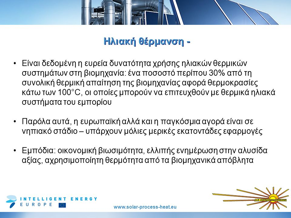 www.solar-process-heat.eu Ηλιακή θέρμανση - Είναι δεδομένη η ευρεία δυνατότητα χρήσης ηλιακών θερμικών συστημάτων στη βιομηχανία: ένα ποσοστό περίπου 30% από τη συνολική θερμική απαίτηση της βιομηχανίας αφορά θερμοκρασίες κάτω των 100°C, οι οποίες μπορούν να επιτευχθούν με θερμικά ηλιακά συστήματα του εμπορίου Παρόλα αυτά, η ευρωπαϊκή αλλά και η παγκόσμια αγορά είναι σε νηπιακό στάδιο – υπάρχουν μόλιες μερικές εκατοντάδες εφαρμογές Εμπόδια: οικονομική βιωσιμότητα, ελλιπής ενημέρωση στην αλυσίδα αξίας, αχρησιμοποίητη θερμότητα από τα βιομηχανικά απόβλητα
