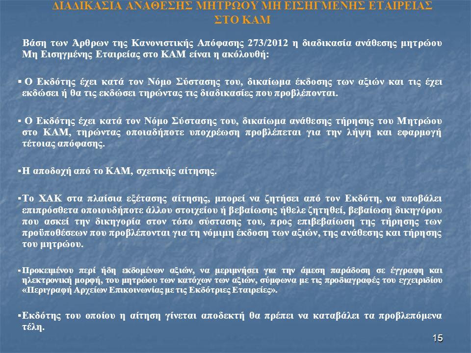 15 ΔΙΑΔΙΚΑΣΙΑ ΑΝΑΘΕΣΗΣ ΜΗΤΡΩΟΥ ΜΗ ΕΙΣΗΓΜΕΝΗΣ ΕΤΑΙΡΕΙΑΣ ΣΤΟ ΚΑΜ Βάση των Άρθρων της Κανονιστικής Απόφασης 273/2012 η διαδικασία ανάθεσης μητρώου Μη Εισηγμένης Εταιρείας στο ΚΑΜ είναι η ακόλουθή:   Ο Εκδότης έχει κατά τον Νόμο Σύστασης του, δικαίωμα έκδοσης των αξιών και τις έχει εκδώσει ή θα τις εκδώσει τηρώντας τις διαδικασίες που προβλέπονται.