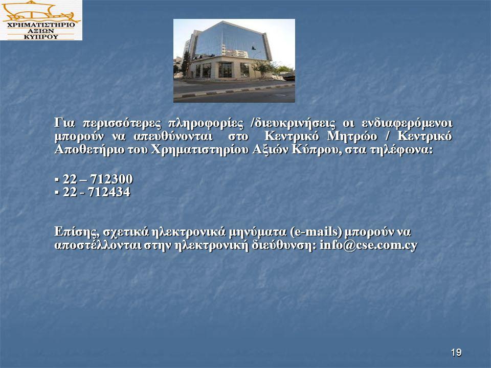 19 Για περισσότερες πληροφορίες /διευκρινήσεις οι ενδιαφερόμενοι μπορούν να απευθύνονται στο Κεντρικό Μητρώο / Κεντρικό Αποθετήριο του Χρηματιστηρίου Αξιών Κύπρου, στα τηλέφωνα:  22 – 712300  22 - 712434 Επίσης, σχετικά ηλεκτρονικά μηνύματα (e-mails) μπορούν να αποστέλλονται στην ηλεκτρονική διεύθυνση: info@cse.com.cy