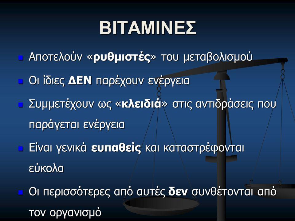 ΒΙΤΑΜΙΝΕΣ Αποτελούν «ρυθμιστές» του μεταβολισμού Αποτελούν «ρυθμιστές» του μεταβολισμού Οι ίδιες ΔΕΝ παρέχουν ενέργεια Οι ίδιες ΔΕΝ παρέχουν ενέργεια Συμμετέχουν ως «κλειδιά» στις αντιδράσεις που παράγεται ενέργεια Συμμετέχουν ως «κλειδιά» στις αντιδράσεις που παράγεται ενέργεια Είναι γενικά ευπαθείς και καταστρέφονται εύκολα Είναι γενικά ευπαθείς και καταστρέφονται εύκολα Οι περισσότερες από αυτές δεν συνθέτονται από τον οργανισμό Οι περισσότερες από αυτές δεν συνθέτονται από τον οργανισμό