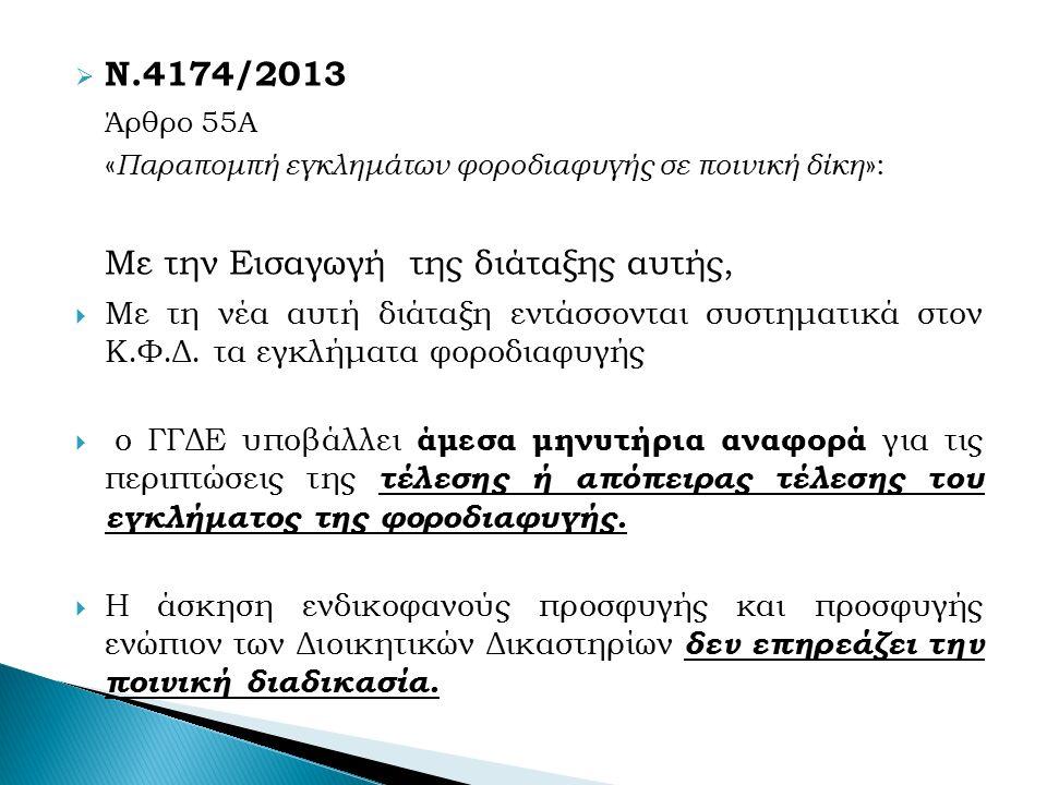  Ν.4174/2013 Άρθρο 55A « Παραπομπή εγκλημάτων φοροδιαφυγής σε ποινική δίκη »: Με την Εισαγωγή της διάταξης αυτής,  Με τη νέα αυτή διάταξη εντάσσονται συστηματικά στον Κ.Φ.Δ.