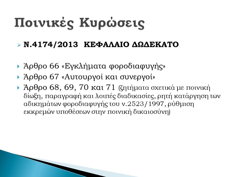  Ν.4174/2013 ΚΕΦΑΛΑΙΟ ΔΩΔΕΚΑΤΟ  Άρθρο 66 «Εγκλήματα φοροδιαφυγής»  Άρθρο 67 «Αυτουργοί και συνεργοί»  Άρθρο 68, 69, 70 και 71 (ζητήματα σχετικά με ποινική δίωξη, παραγραφή και λοιπές διαδικασίες, ρητή κατάργηση των αδικημάτων φοροδιαφυγής του ν.2523/1997, ρύθμιση εκκρεμών υποθέσεων στην ποινική δικαιοσύνη)