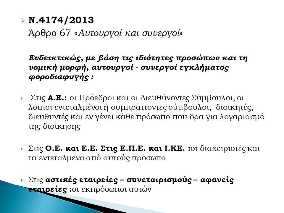  Ν.4174/2013 Άρθρο 67 « Αυτουργοί και συνεργοί » Ενδεικτικώς, με βάση τις ιδιότητες προσώπων και τη νομική μορφή, αυτουργοί - συνεργοί εγκλήματος φοροδιαφυγής :  Στις Α.Ε.: οι Πρόεδροι και οι Διευθύνοντες Σύμβουλοι, οι λοιποί εντεταλμένοι ή συμπράττοντες σύμβουλοι, διοικητές, διευθυντές και εν γένει κάθε πρόσωπο που δρα για λογαριασμό της διοίκησης  Στις Ο.Ε.