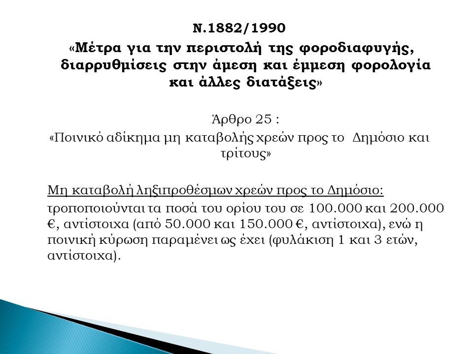 Ν.1882/1990 «Μέτρα για την περιστολή της φοροδιαφυγής, διαρρυθμίσεις στην άμεση και έμμεση φορολογία και άλλες διατάξεις» Άρθρο 25 : «Ποινικό αδίκημα μη καταβολής χρεών προς το Δημόσιο και τρίτους» Μη καταβολή ληξιπροθέσμων χρεών προς το Δημόσιο: τροποποιούνται τα ποσά του ορίου του σε 100.000 και 200.000 €, αντίστοιχα (από 50.000 και 150.000 €, αντίστοιχα), ενώ η ποινική κύρωση παραμένει ως έχει (φυλάκιση 1 και 3 ετών, αντίστοιχα).