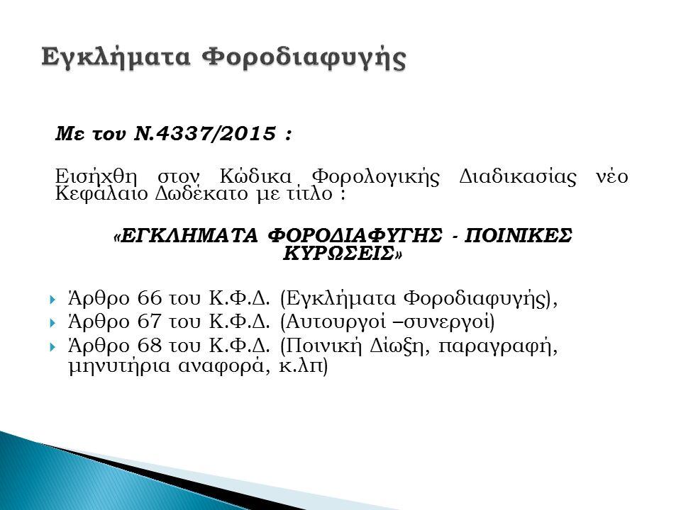 Με τον Ν.4337/2015 : Εισήχθη στον Κώδικα Φορολογικής Διαδικασίας νέο Κεφάλαιο Δωδέκατο με τίτλο : «ΕΓΚΛΗΜΑΤΑ ΦΟΡΟΔΙΑΦΥΓΗΣ - ΠΟΙΝΙΚΕΣ ΚΥΡΩΣΕΙΣ»  Άρθρο 66 του Κ.Φ.Δ.