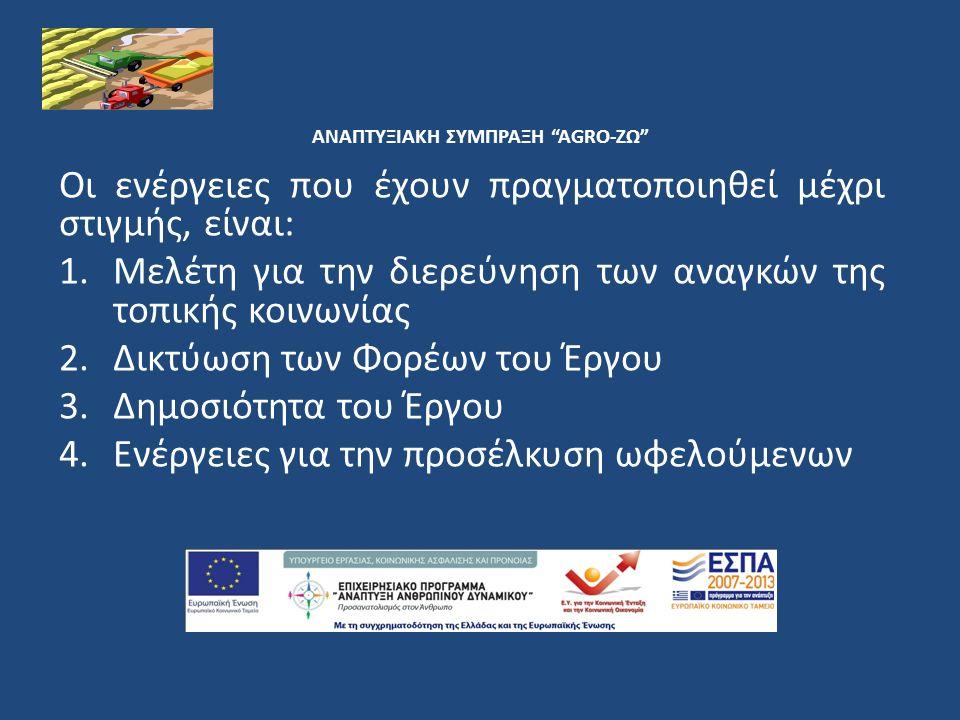 ΑΝΑΠΤΥΞΙΑΚΗ ΣΥΜΠΡΑΞΗ AGRO-ΖΩ Οι ενέργειες που έχουν πραγματοποιηθεί μέχρι στιγμής, είναι: 1.Μελέτη για την διερεύνηση των αναγκών της τοπικής κοινωνίας 2.Δικτύωση των Φορέων του Έργου 3.Δημοσιότητα του Έργου 4.Ενέργειες για την προσέλκυση ωφελούμενων