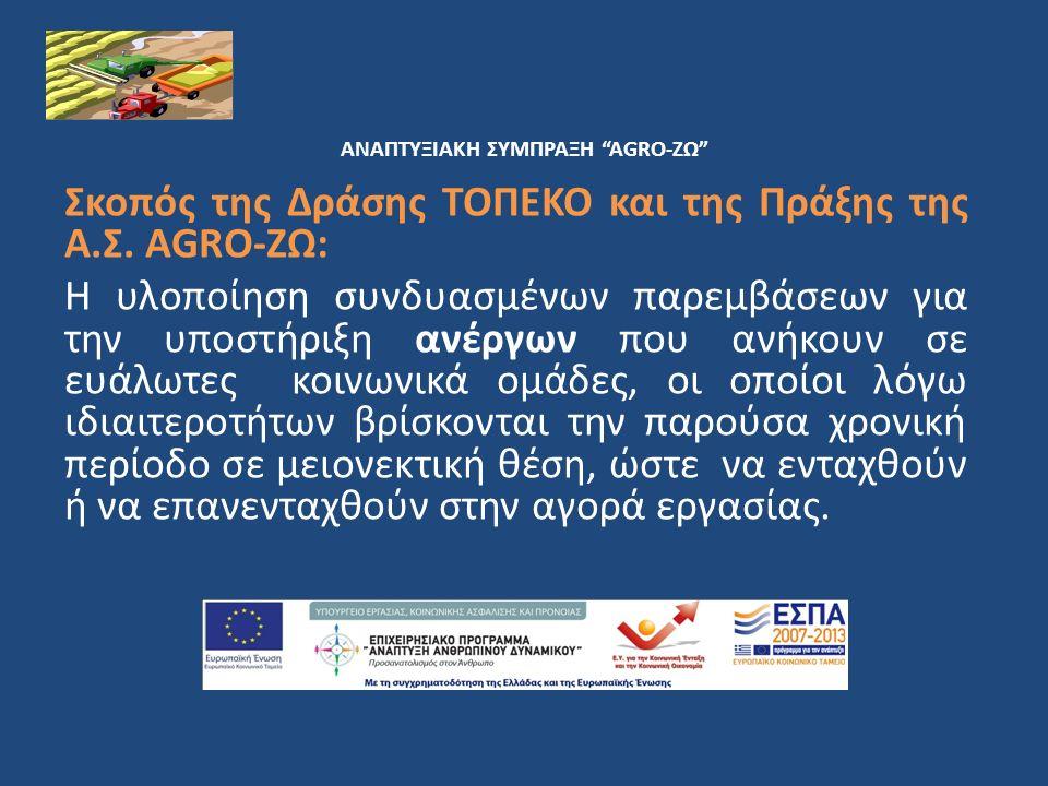 ΑΝΑΠΤΥΞΙΑΚΗ ΣΥΜΠΡΑΞΗ AGRO-ΖΩ Τελικοί Δικαιούχοι των Πράξεων που θα υλοποιηθούν εντός των Δράσεων ΤοπΕΚΟ: άνεργοι που ανήκουν στις λεγόμενες Ευαίσθητες Κοινωνικές Ομάδες Τελικοί Δικαιούχοι = Ωφελούμενοι