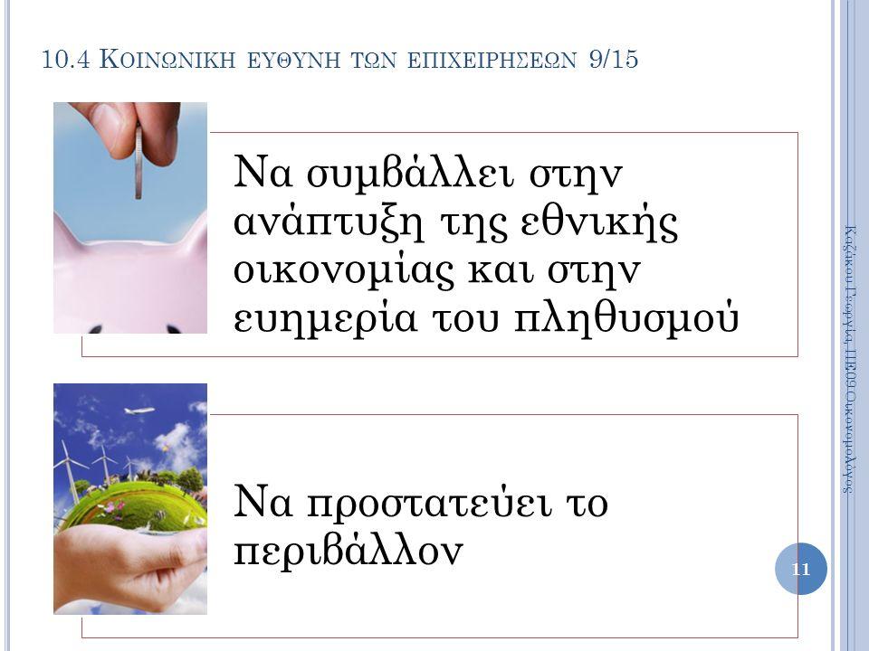 10.4 Κ ΟΙΝΩΝΙΚΗ ΕΥΘΥΝΗ ΤΩΝ ΕΠΙΧΕΙΡΗΣΕΩΝ 9/15 Να συμβάλλει στην ανάπτυξη της εθνικής οικονομίας και στην ευημερία του πληθυσμού Να προστατεύει το περιβάλλον Καζάκου Γεωργία, ΠΕ09 Οικονομολόγος 11