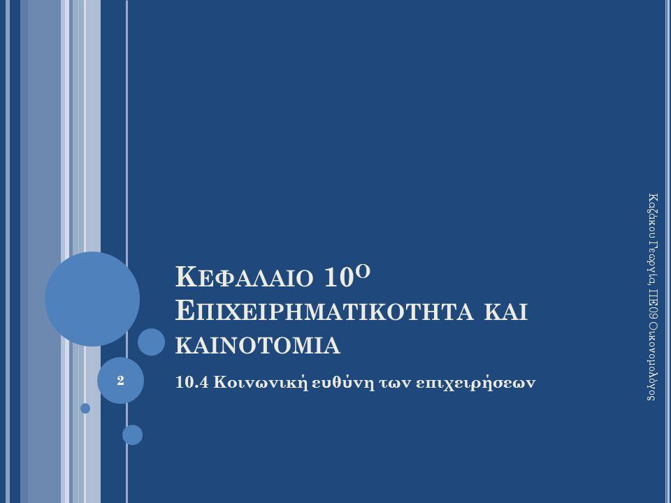Κ ΕΦΑΛΑΙΟ 10 Ο Ε ΠΙΧΕΙΡΗΜΑΤΙΚΟΤΗΤΑ ΚΑΙ ΚΑΙΝΟΤΟΜΙΑ 10.4 Κοινωνική ευθύνη των επιχειρήσεων Καζάκου Γεωργία, ΠΕ09 Οικονομολόγος 2