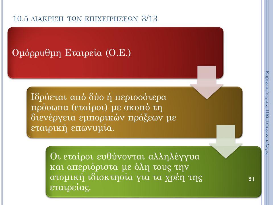 10.5 ΔΙΑΚΡΙΣΗ ΤΩΝ ΕΠΙΧΕΙΡΗΣΕΩΝ 3/13 Ομόρρυθμη Εταιρεία (Ο.Ε.) Ιδρύεται από δύο ή περισσότερα πρόσωπα (εταίροι) με σκοπό τη διενέργεια εμπορικών πράξεων με εταιρική επωνυμία.