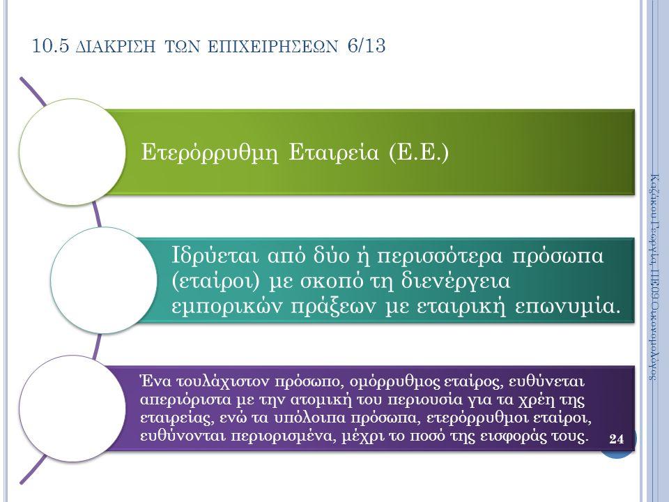 10.5 ΔΙΑΚΡΙΣΗ ΤΩΝ ΕΠΙΧΕΙΡΗΣΕΩΝ 6/13 Ετερόρρυθμη Εταιρεία (Ε.Ε.) Ιδρύεται από δύο ή περισσότερα πρόσωπα (εταίροι) με σκοπό τη διενέργεια εμπορικών πράξεων με εταιρική επωνυμία.