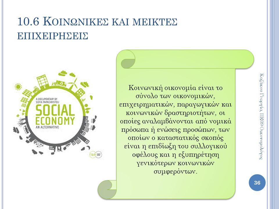 36 Καζάκου Γεωργία, ΠΕ09 Οικονομολόγος 10.6 Κ ΟΙΝΩΝΙΚΕΣ ΚΑΙ ΜΕΙΚΤΕΣ ΕΠΙΧΕΙΡΗΣΕΙΣ Κοινωνική οικονομία είναι το σύνολο των οικονομικών, επιχειρηματικών, παραγωγικών και κοινωνικών δραστηριοτήτων, οι οποίες αναλαμβάνονται από νομικά πρόσωπα ή ενώσεις προσώπων, των οποίων ο καταστατικός σκοπός είναι η επιδίωξη του συλλογικού οφέλους και η εξυπηρέτηση γενικότερων κοινωνικών συμφερόντων.