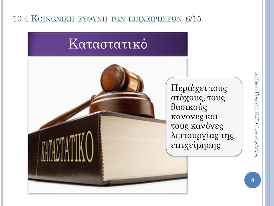 10.4 Κ ΟΙΝΩΝΙΚΗ ΕΥΘΥΝΗ ΤΩΝ ΕΠΙΧΕΙΡΗΣΕΩΝ 6/15 Περιέχει τους στόχους, τους βασικούς κανόνες και τους κανόνες λειτουργίας της επιχείρησης Καταστατικό Καζάκου Γεωργία, ΠΕ09 Οικονομολόγος 8
