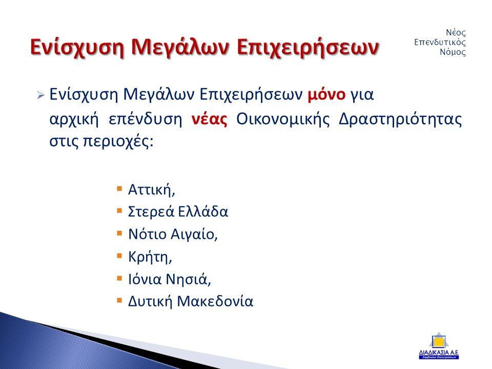  Ενίσχυση Μεγάλων Επιχειρήσεων μόνο για αρχική επένδυση νέας Οικονομικής Δραστηριότητας στις περιοχές:  Αττική,  Στερεά Ελλάδα  Νότιο Αιγαίο,  Κρήτη,  Ιόνια Νησιά,  Δυτική Μακεδονία Νέος Επενδυτικός Νόμος