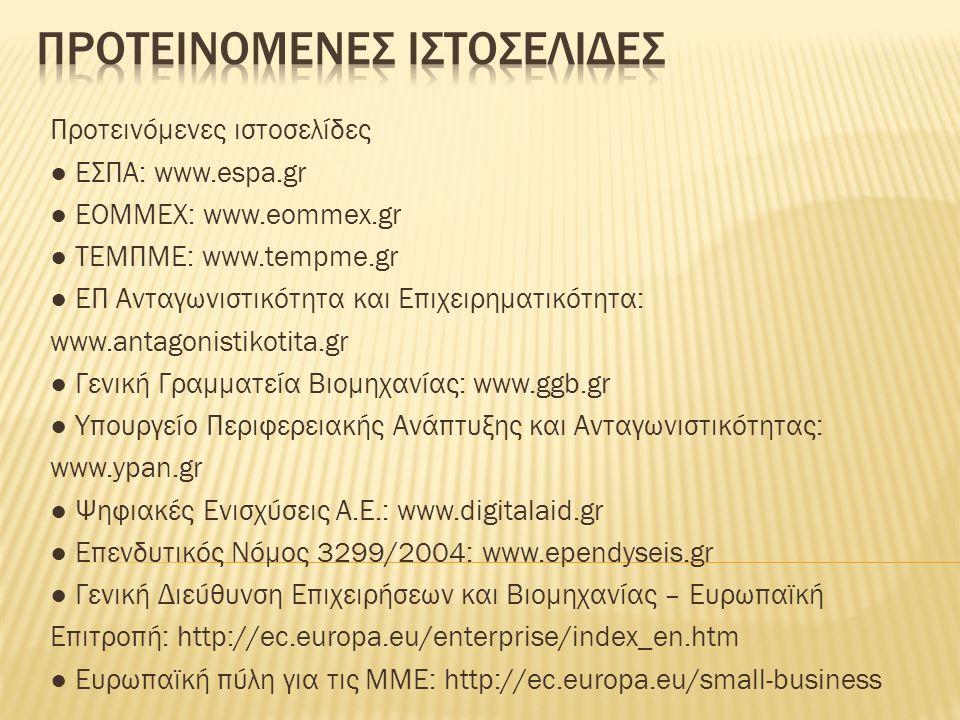 Προτεινόμενες ιστοσελίδες ● ΕΣΠΑ: www.espa.gr ● ΕΟΜΜΕΧ: www.eommex.gr ● ΤΕΜΠΜΕ: www.tempme.gr ● ΕΠ Ανταγωνιστικότητα και Επιχειρηματικότητα: www.antagonistikotita.gr ● Γενική Γραμματεία Βιομηχανίας: www.ggb.gr ● Υπουργείο Περιφερειακής Ανάπτυξης και Ανταγωνιστικότητας: www.ypan.gr ● Ψηφιακές Ενισχύσεις Α.Ε.: www.digitalaid.gr ● Επενδυτικός Νόμος 3299/2004: www.ependyseis.gr ● Γενική Διεύθυνση Επιχειρήσεων και Βιομηχανίας – Ευρωπαϊκή Επιτροπή: http://ec.europa.eu/enterprise/index_en.htm ● Ευρωπαϊκή πύλη για τις ΜΜΕ: http://ec.europa.eu/small-business