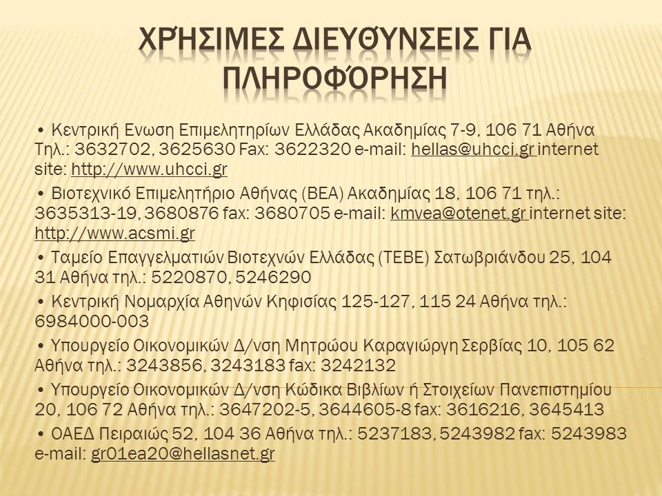 Κεντρική Ενωση Επιμελητηρίων Ελλάδας Ακαδημίας 7-9, 106 71 Αθήνα Tηλ.: 3632702, 3625630 Fax: 3622320 e-mail: hellas@uhcci.gr internet site: http://www.uhcci.gr Βιοτεχνικό Επιμελητήριο Αθήνας (ΒΕΑ) Ακαδημίας 18, 106 71 τηλ.: 3635313-19, 3680876 fax: 3680705 e-mail: kmvea@otenet.gr internet site: http://www.acsmi.gr Tαμείο Επαγγελματιών Βιοτεχνών Ελλάδας (TΕΒΕ) Σατωβριάνδου 25, 104 31 Αθήνα τηλ.: 5220870, 5246290 Κεντρική Νομαρχία Αθηνών Κηφισίας 125-127, 115 24 Αθήνα τηλ.: 6984000-003 Υπουργείο Οικονομικών Δ/νση Μητρώου Καραγιώργη Σερβίας 10, 105 62 Αθήνα τηλ.: 3243856, 3243183 fax: 3242132 Υπουργείο Οικονομικών Δ/νση Κώδικα Βιβλίων ή Στοιχείων Πανεπιστημίου 20, 106 72 Αθήνα τηλ.: 3647202-5, 3644605-8 fax: 3616216, 3645413 ΟΑΕΔ Πειραιώς 52, 104 36 Αθήνα τηλ.: 5237183, 5243982 fax: 5243983 e-mail: gr01ea20@hellasnet.gr