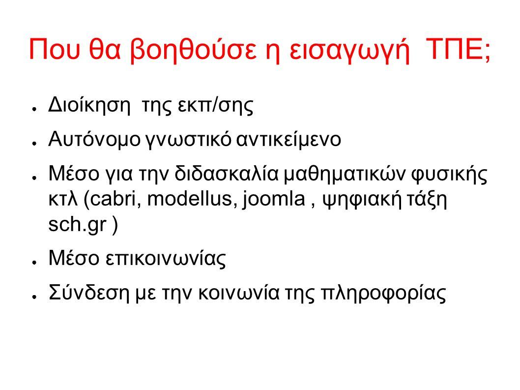 Που θα βοηθούσε η εισαγωγή ΤΠΕ; ● Διοίκηση της εκπ/σης ● Αυτόνομο γνωστικό αντικείμενο ● Μέσο για την διδασκαλία μαθηματικών φυσικής κτλ (cabri, modellus, joomla, ψηφιακή τάξη sch.gr ) ● Μέσο επικοινωνίας ● Σύνδεση με την κοινωνία της πληροφορίας
