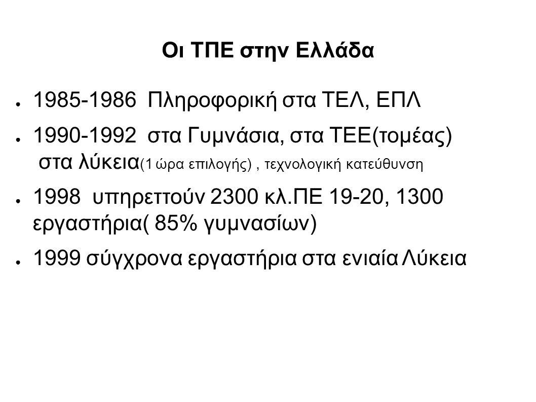 Οι ΤΠΕ στην Ελλάδα ● 1985-1986 Πληροφορική στα ΤΕΛ, ΕΠΛ ● 1990-1992 στα Γυμνάσια, στα ΤΕΕ(τομέας) στα λύκεια (1 ώρα επιλογής), τεχνολογική κατεύθυνση ● 1998 υπηρεττούν 2300 κλ.ΠΕ 19-20, 1300 εργαστήρια( 85% γυμνασίων) ● 1999 σύγχρονα εργαστήρια στα ενιαία Λύκεια