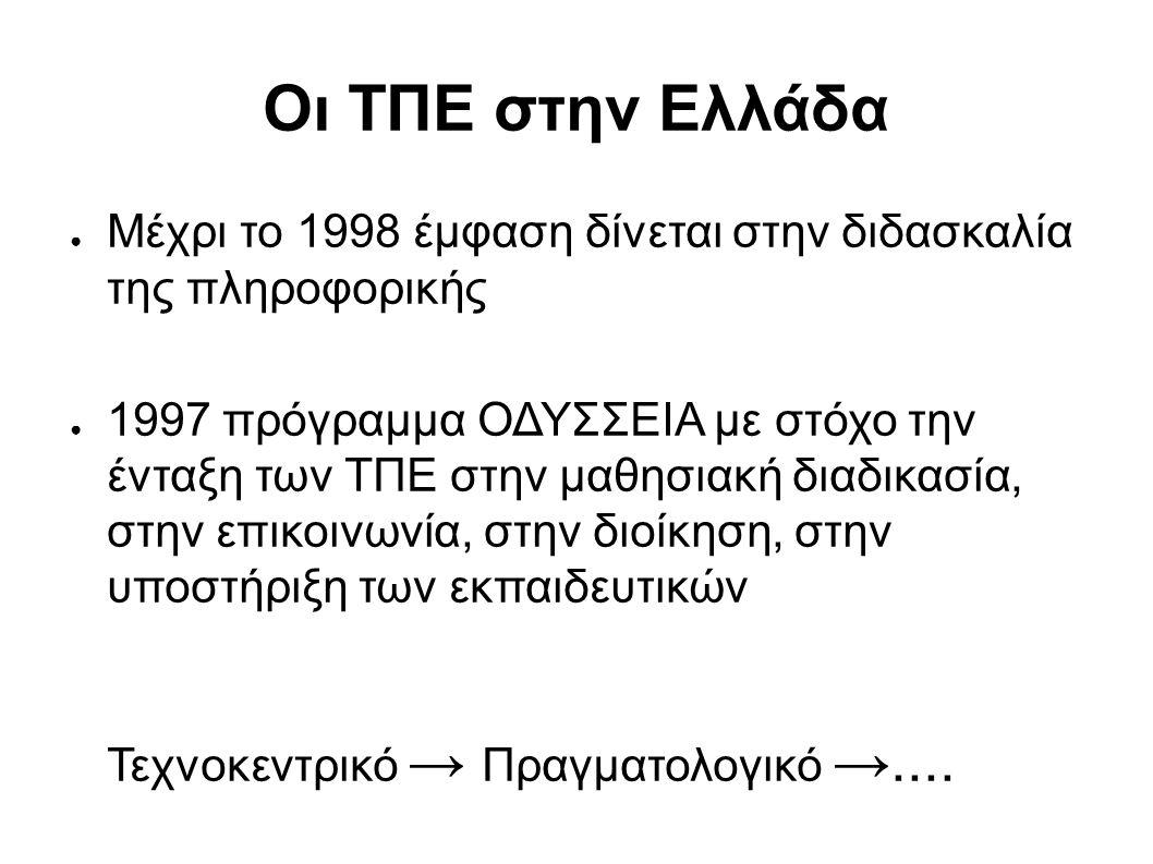 Οι ΤΠΕ στην Ελλάδα ● Μέχρι το 1998 έμφαση δίνεται στην διδασκαλία της πληροφορικής ● 1997 πρόγραμμα ΟΔΥΣΣΕΙΑ με στόχο την ένταξη των ΤΠΕ στην μαθησιακή διαδικασία, στην επικοινωνία, στην διοίκηση, στην υποστήριξη των εκπαιδευτικών Τεχνοκεντρικό → Πραγματολογικό →....