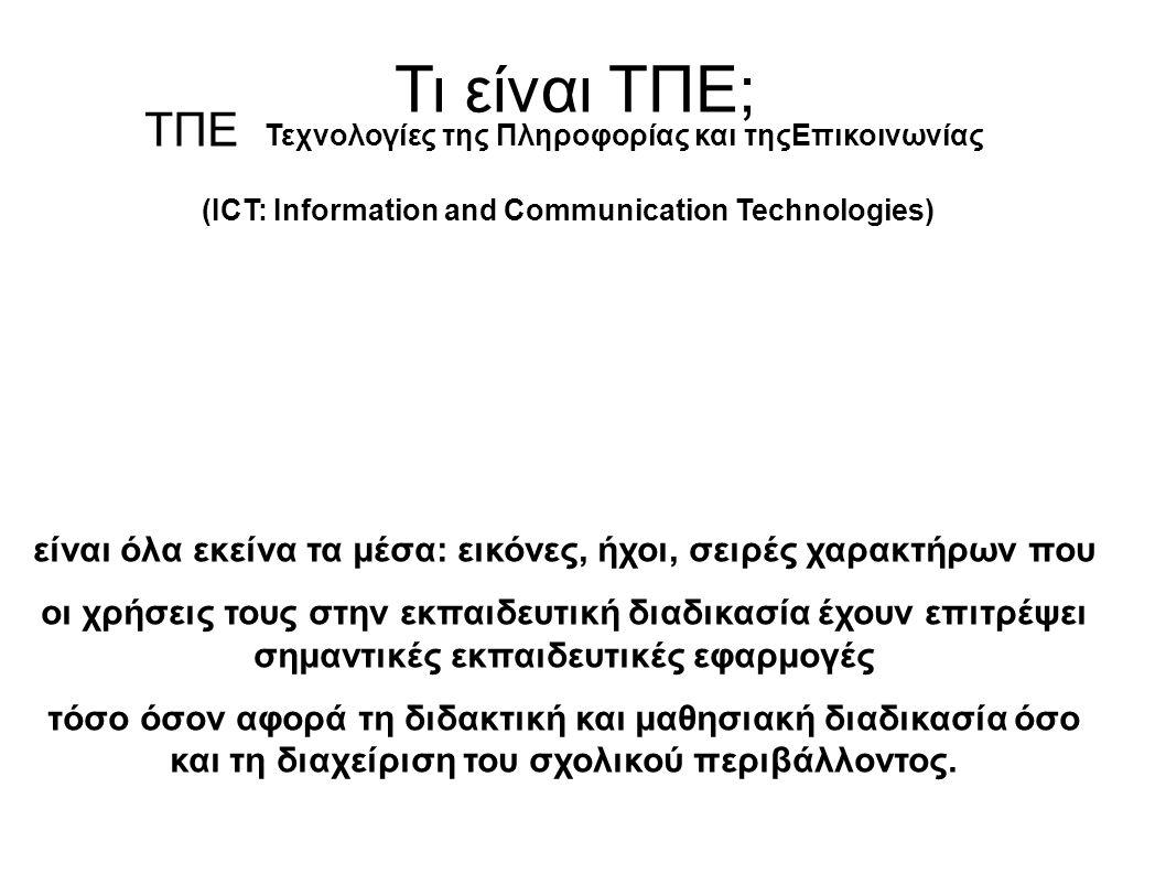 Τι είναι ΤΠΕ; ΤΠΕ Τεχνολογίες της Πληροφορίας και τηςΕπικοινωνίας (ICT: Information and Communication Technologies) είναι όλα εκείνα τα μέσα: εικόνες, ήχοι, σειρές χαρακτήρων που οι χρήσεις τους στην εκπαιδευτική διαδικασία έχουν επιτρέψει σημαντικές εκπαιδευτικές εφαρμογές τόσο όσον αφορά τη διδακτική και μαθησιακή διαδικασία όσο και τη διαχείριση του σχολικού περιβάλλοντος.