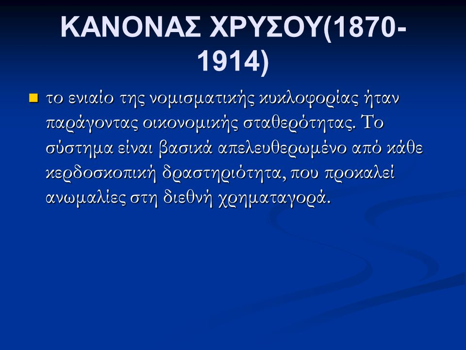 ΚΑΝΟΝΑΣ ΧΡΥΣΟΥ(1870- 1914) το ενιαίο της νομισματικής κυκλοφορίας ήταν παράγοντας οικονομικής σταθερότητας.