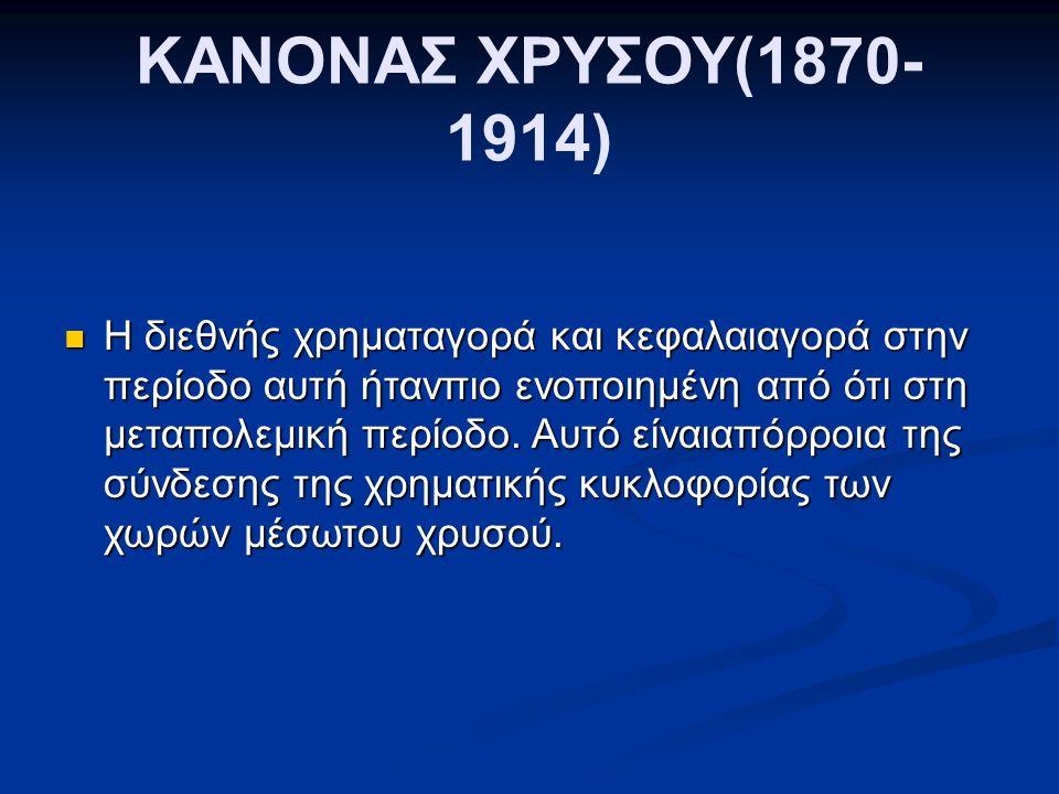 ΚΑΝΟΝΑΣ ΧΡΥΣΟΥ(1870- 1914) Η διεθνής χρηματαγορά και κεφαλαιαγορά στην περίοδο αυτή ήτανπιο ενοποιημένη από ότι στη μεταπολεμική περίοδο.