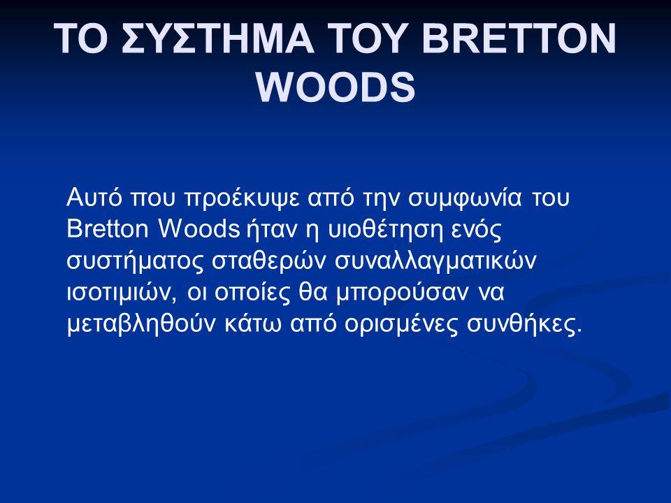 Αυτό που προέκυψε από την συμφωνία του Bretton Woods ήταν η υιοθέτηση ενός συστήματος σταθερών συναλλαγματικών ισοτιμιών, οι οποίες θα μπορούσαν να μεταβληθούν κάτω από ορισμένες συνθήκες.