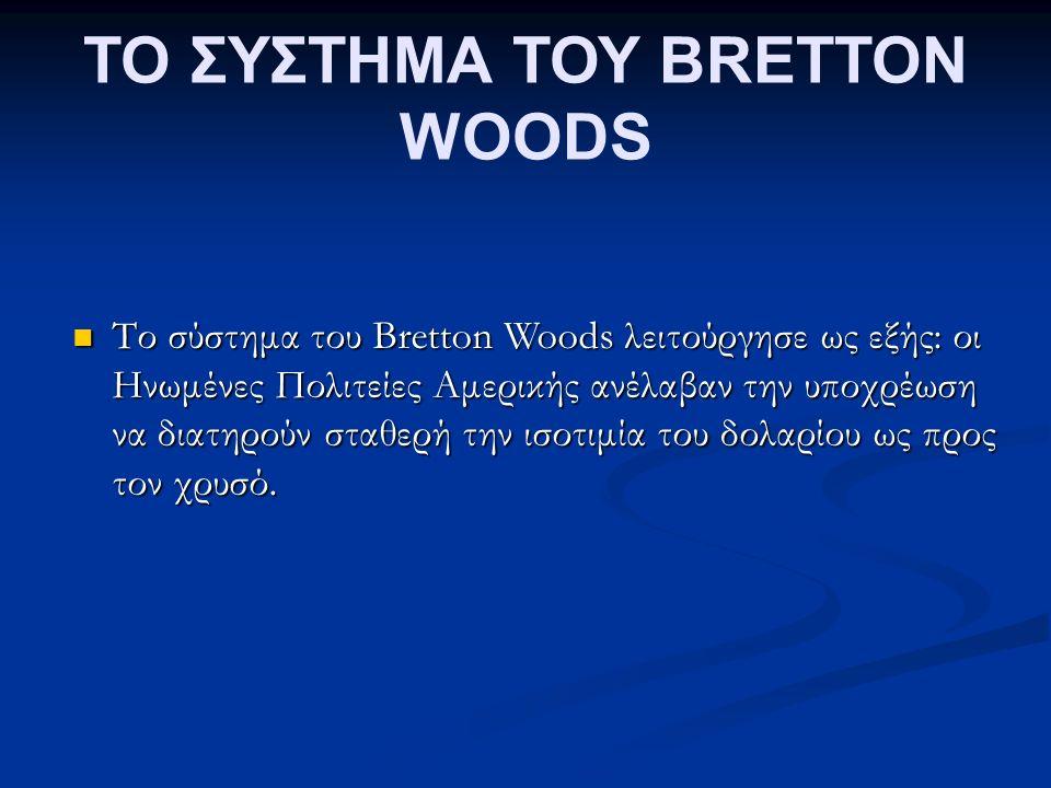 ΤΟ ΣΥΣΤΗΜΑ ΤΟΥ BRETTON WOODS Το σύστημα του Bretton Woods λειτούργησε ως εξής: οι Ηνωμένες Πολιτείες Αμερικής ανέλαβαν την υποχρέωση να διατηρούν σταθερή την ισοτιμία του δολαρίου ως προς τον χρυσό.