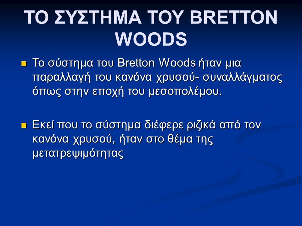 ΤΟ ΣΥΣΤΗΜΑ ΤΟΥ BRETTON WOODS Το σύστημα του Bretton Woods ήταν μια παραλλαγή του κανόνα χρυσού- συναλλάγματος όπως στην εποχή του μεσοπολέμου.