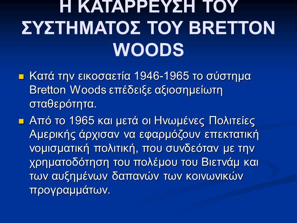 Η ΚΑΤΑΡΡΕΥΣΗ ΤΟΥ ΣΥΣΤΗΜΑΤΟΣ ΤΟΥ BRETTON WOODS Κατά την εικοσαετία 1946-1965 το σύστημα Bretton Woods επέδειξε αξιοσημείωτη σταθερότητα.