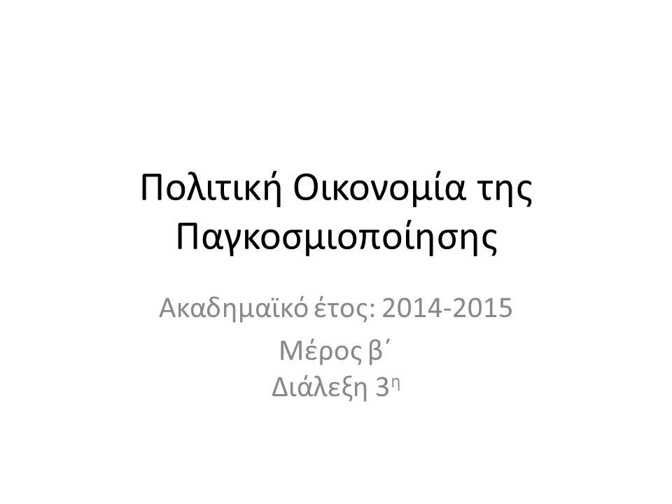 Πολιτική Οικονομία της Παγκοσμιοποίησης Ακαδημαϊκό έτος: 2014-2015 Μέρος β΄ Διάλεξη 3 η