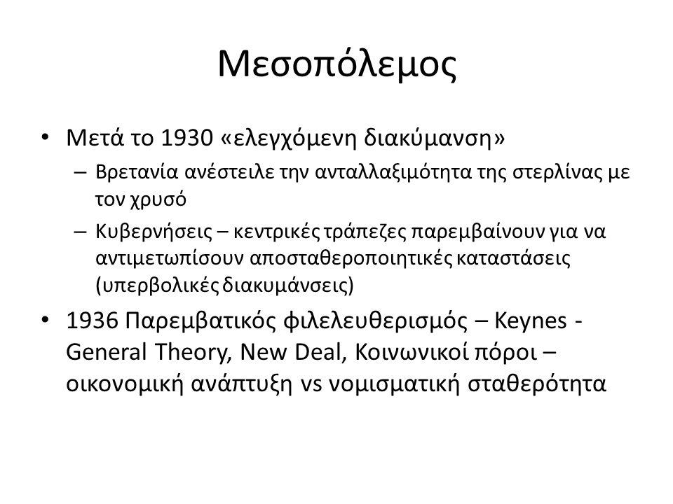 Μεσοπόλεμος Μετά το 1930 «ελεγχόμενη διακύμανση» – Βρετανία ανέστειλε την ανταλλαξιμότητα της στερλίνας με τον χρυσό – Κυβερνήσεις – κεντρικές τράπεζες παρεμβαίνουν για να αντιμετωπίσουν αποσταθεροποιητικές καταστάσεις (υπερβολικές διακυμάνσεις) 1936 Παρεμβατικός φιλελευθερισμός – Keynes - General Theory, New Deal, Κοινωνικοί πόροι – οικονομική ανάπτυξη vs νομισματική σταθερότητα