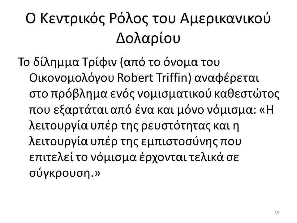 Ο Κεντρικός Ρόλος του Αμερικανικού Δολαρίου Το δίλημμα Τρίφιν (από το όνομα του Οικονομολόγου Robert Triffin) αναφέρεται στο πρόβλημα ενός νομισματικού καθεστώτος που εξαρτάται από ένα και μόνο νόμισμα: «Η λειτουργία υπέρ της ρευστότητας και η λειτουργία υπέρ της εμπιστοσύνης που επιτελεί το νόμισμα έρχονται τελικά σε σύγκρουση.» 39