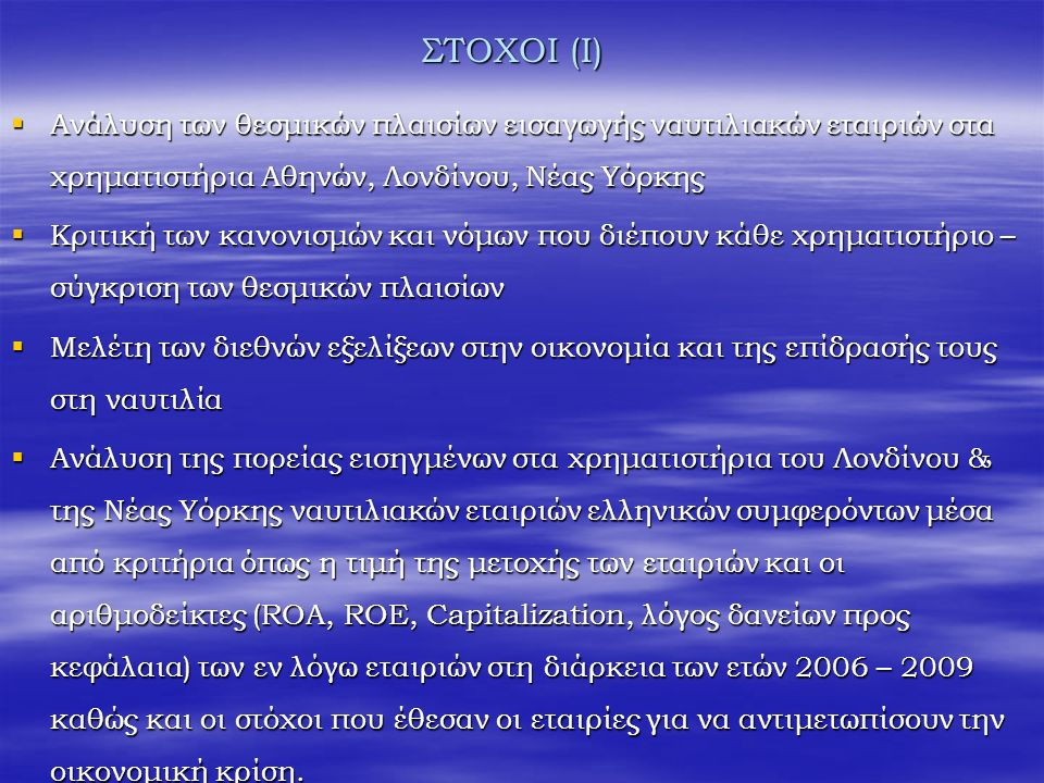 ΣΤΟΧΟΙ (Ι)  Ανάλυση των θεσμικών πλαισίων εισαγωγής ναυτιλιακών εταιριών στα χρηματιστήρια Αθηνών, Λονδίνου, Νέας Υόρκης  Κριτική των κανονισμών και νόμων που διέπουν κάθε χρηματιστήριο – σύγκριση των θεσμικών πλαισίων  Μελέτη των διεθνών εξελίξεων στην οικονομία και της επίδρασής τους στη ναυτιλία  Ανάλυση της πορείας εισηγμένων στα χρηματιστήρια του Λονδίνου & της Νέας Υόρκης ναυτιλιακών εταιριών ελληνικών συμφερόντων μέσα από κριτήρια όπως η τιμή της μετοχής των εταιριών και οι αριθμοδείκτες (ROA, ROE, Capitalization, λόγος δανείων προς κεφάλαια) των εν λόγω εταιριών στη διάρκεια των ετών 2006 – 2009 καθώς και οι στόχοι που έθεσαν οι εταιρίες για να αντιμετωπίσουν την οικονομική κρίση.