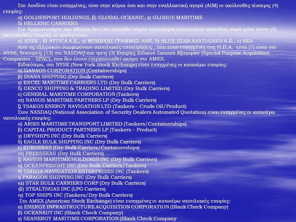 Στο Λονδίνο είναι εισηγμένες, τόσο στην κύρια όσο και στην εναλλακτική αγορά (ΑΙΜ) οι ακόλουθες τέσσερις (4) εταιρίες: α) GOLDENPORT HOLDINGS, β) GLOBAL OCEANIC, γ) GLOBUS MARITIME δ) HELLENIC CARRIERS Στο Χρηματιστήριο των Αθηνών δεν έχει εισαχθεί καμία επιχείρηση ποντοπόρου ναυτιλίας παρά μόνο πέντε (5) ακτοπλοϊκές εταιρίες οι οποίες είναι: α) ΑΝΕΚ, β) ATTICA A.E., γ) ΜΙΝΩΙΚΕΣ ΓΡΑΜΜΕΣ ΑΝΕ, δ) BLUE STAR NAYTIΛΙΑΚΗ Α.Ε., ε) ΝΕΛ Από τις ελληνικών συμφερόντων ναυτιλιακές επιχειρήσεις, που είναι εισηγμένες στις Η.Π.Α.