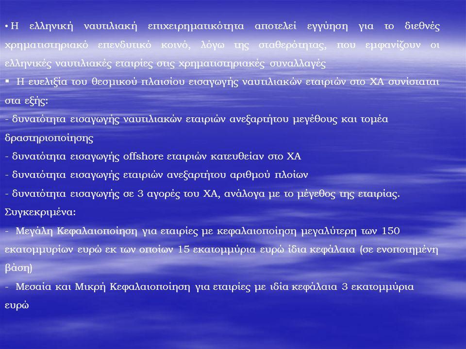 Η ελληνική ναυτιλιακή επιχειρηματικότητα αποτελεί εγγύηση για το διεθνές χρηματιστηριακό επενδυτικό κοινό, λόγω της σταθερότητας, που εμφανίζουν οι ελληνικές ναυτιλιακές εταιρίες στις χρηματιστηριακές συναλλαγές  Η ευελιξία του θεσμικού πλαισίου εισαγωγής ναυτιλιακών εταιριών στο ΧΑ συνίσταται στα εξής: - δυνατότητα εισαγωγής ναυτιλιακών εταιριών ανεξαρτήτου μεγέθους και τομέα δραστηριοποίησης - δυνατότητα εισαγωγής offshore εταιριών κατευθείαν στο ΧΑ - δυνατότητα εισαγωγής εταιριών ανεξαρτήτου αριθμού πλοίων - δυνατότητα εισαγωγής σε 3 αγορές του ΧΑ, ανάλογα με το μέγεθος της εταιρίας.