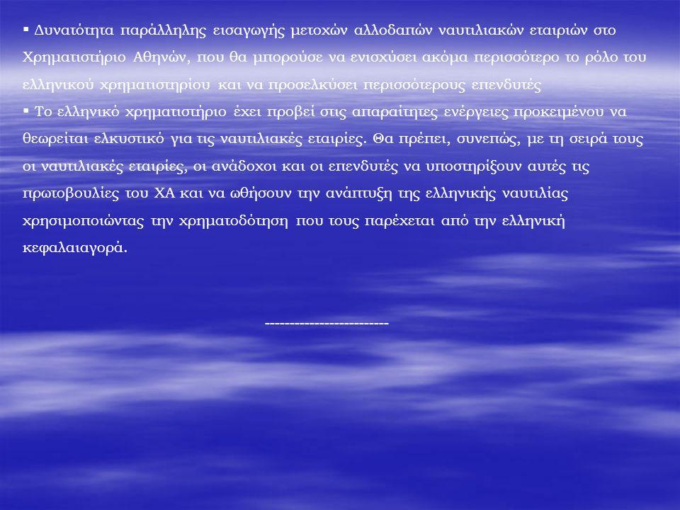  Δυνατότητα παράλληλης εισαγωγής μετοχών αλλοδαπών ναυτιλιακών εταιριών στο Χρηματιστήριο Αθηνών, που θα μπορούσε να ενισχύσει ακόμα περισσότερο το ρόλο του ελληνικού χρηματιστηρίου και να προσελκύσει περισσότερους επενδυτές  Το ελληνικό χρηματιστήριο έχει προβεί στις απαραίτητες ενέργειες προκειμένου να θεωρείται ελκυστικό για τις ναυτιλιακές εταιρίες.